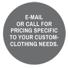 E-mail or call for pricing specific to your custom-clothing needs.