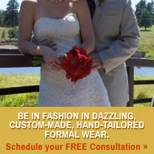 Be in fashion in dazzling, custom-made, hand-tailored formal wear.   Schedule your FREE consultation